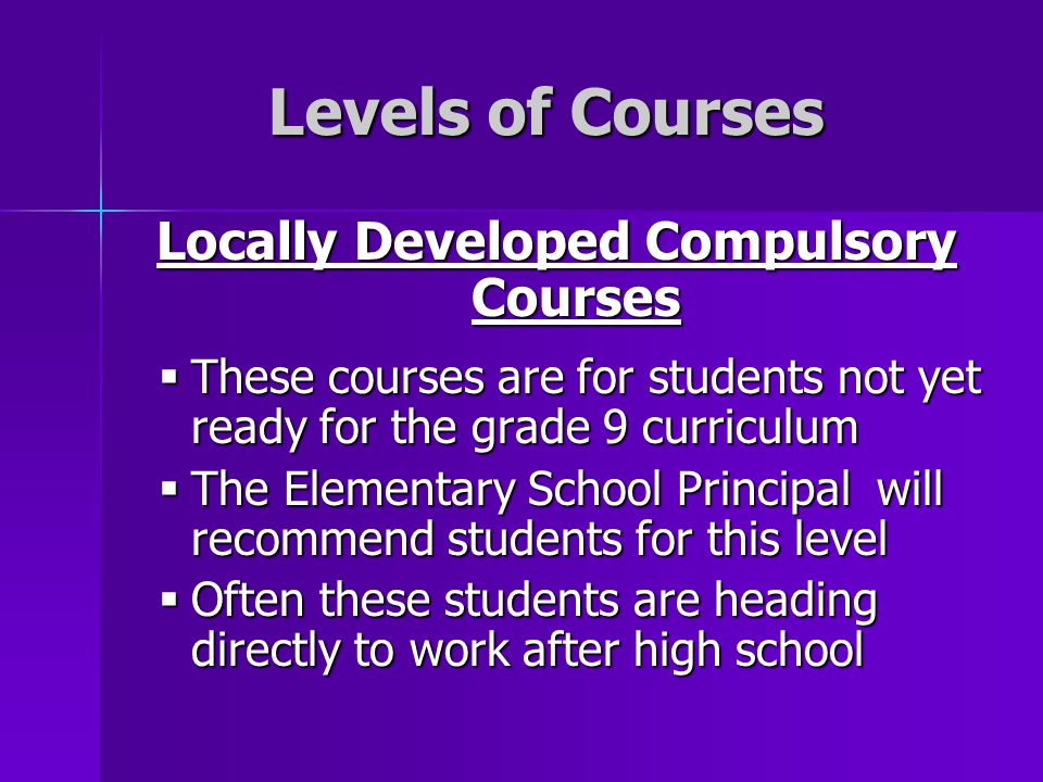 Levels of Courses Locally Developed Compulsory Courses  These courses are for students not yet ready for the grade 9 curriculum  The Elementary Scho