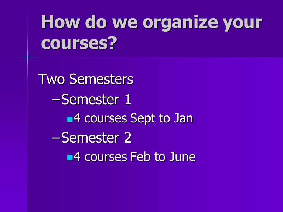 How do we organize your courses? Two Semesters –Semester 1 4 courses Sept to Jan 4 courses Sept to Jan –Semester 2 4 courses Feb to June 4 courses Feb