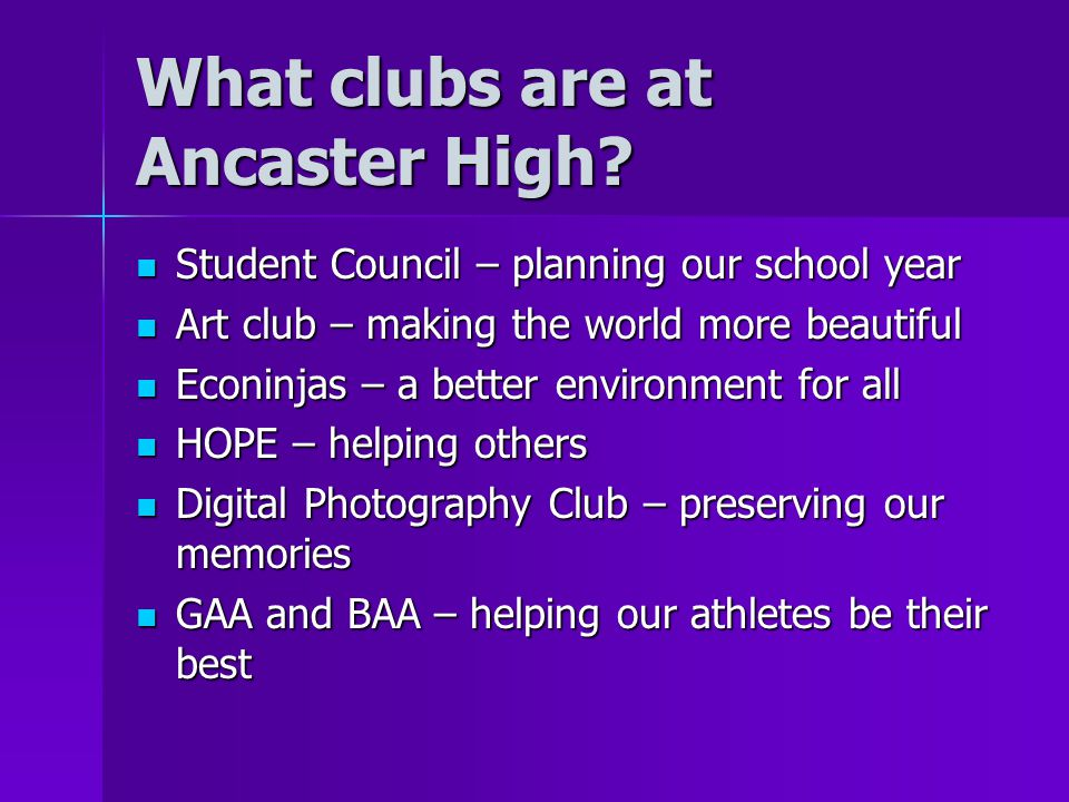 What clubs are at Ancaster High? Student Council – planning our school year Student Council – planning our school year Art club – making the world mor