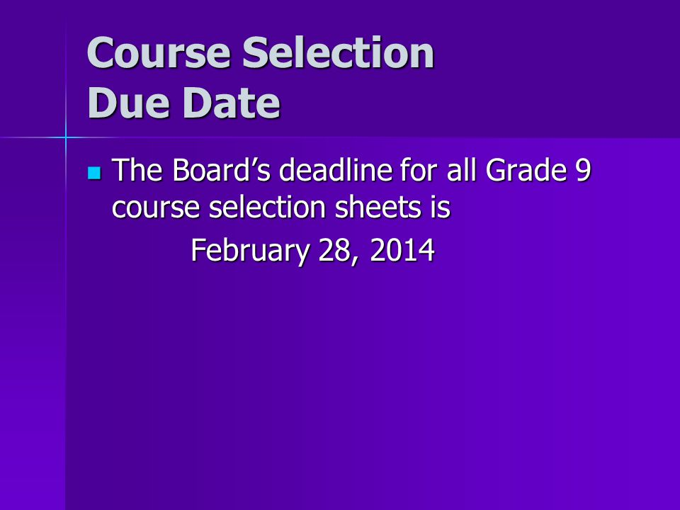 Course Selection Due Date The Board's deadline for all Grade 9 course selection sheets is The Board's deadline for all Grade 9 course selection sheets is February 28, 2014 February 28, 2014