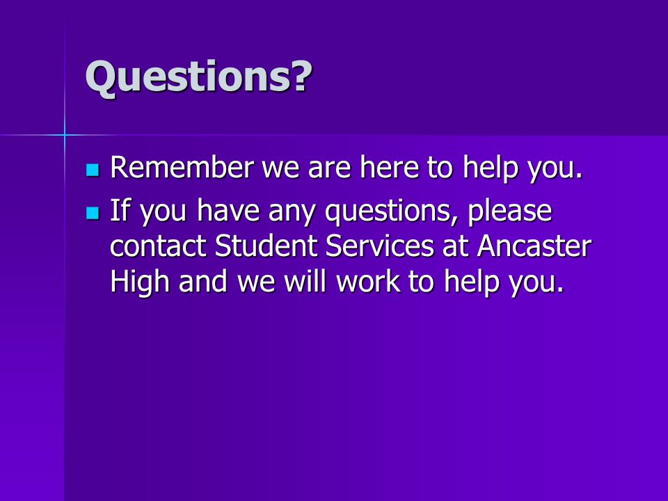 Questions. Remember we are here to help you. Remember we are here to help you.