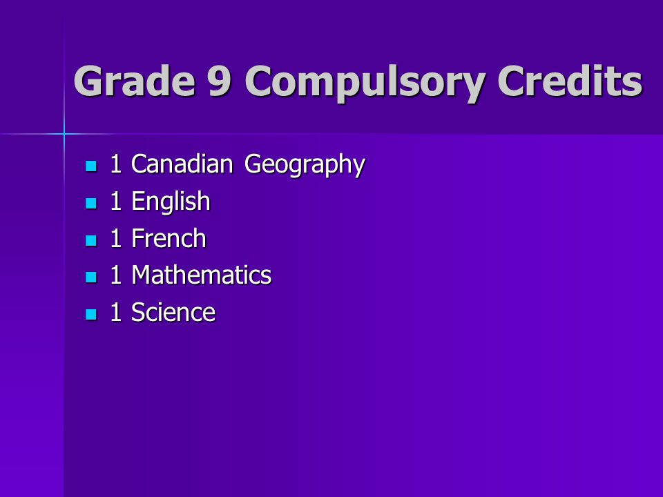 Grade 9 Compulsory Credits 1 Canadian Geography 1 Canadian Geography 1 English 1 English 1 French 1 French 1 Mathematics 1 Mathematics 1 Science 1 Sci
