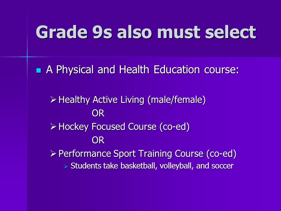Grade 9s also must select A Physical and Health Education course: A Physical and Health Education course:  Healthy Active Living (male/female) OR  Hockey Focused Course (co-ed) OR  Performance Sport Training Course (co-ed)  Students take basketball, volleyball, and soccer