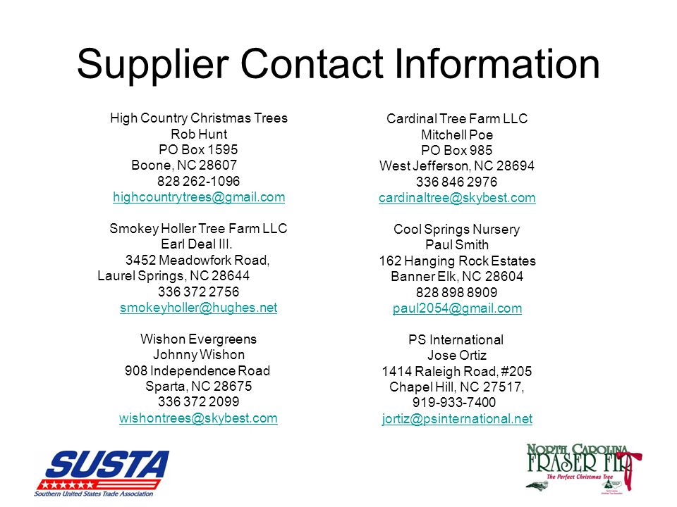 Supplier Contact Information High Country Christmas Trees Rob Hunt PO Box 1595 Boone, NC 28607 828 262-1096 highcountrytrees@gmail.com Smokey Holler Tree Farm LLC Earl Deal III.