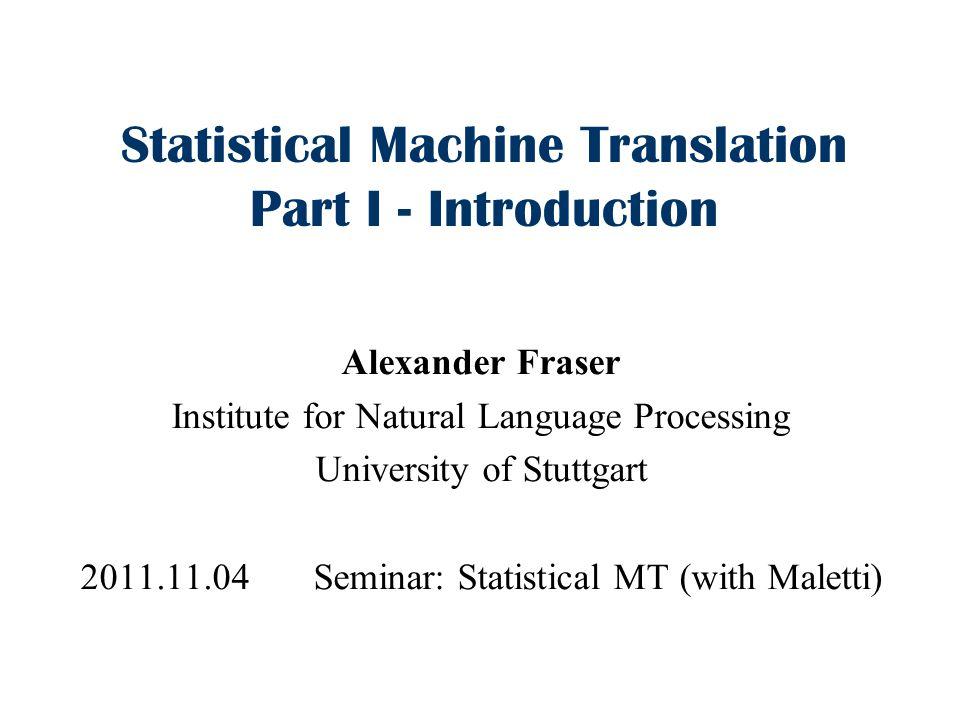 Statistical Machine Translation Part I - Introduction Alexander Fraser Institute for Natural Language Processing University of Stuttgart 2011.11.04 Seminar: Statistical MT (with Maletti)