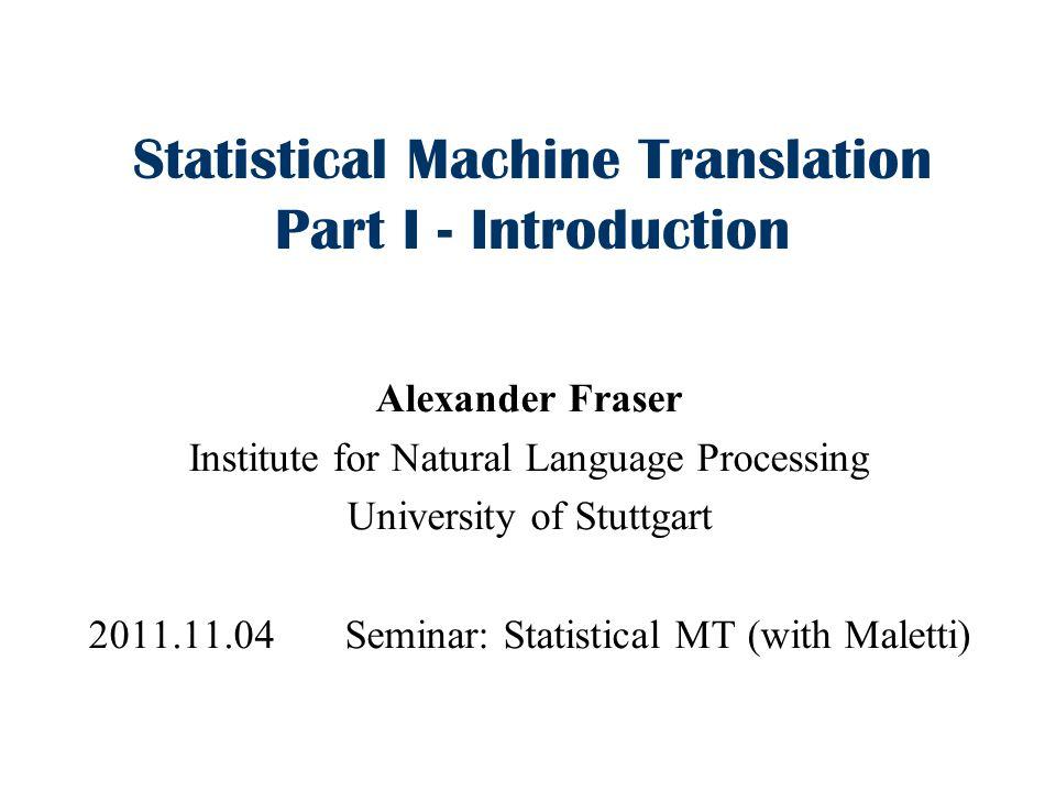 Statistical Machine Translation Part I - Introduction Alexander Fraser Institute for Natural Language Processing University of Stuttgart 2011.11.04 Se