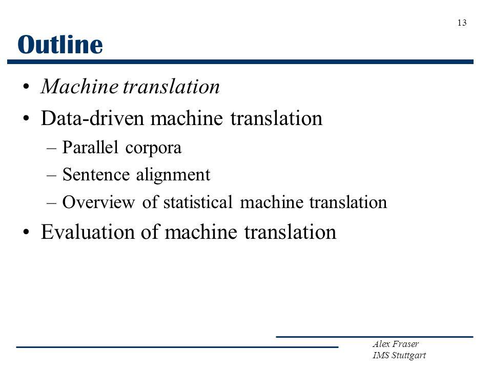 Alex Fraser IMS Stuttgart 13 Outline Machine translation Data-driven machine translation –Parallel corpora –Sentence alignment –Overview of statistica