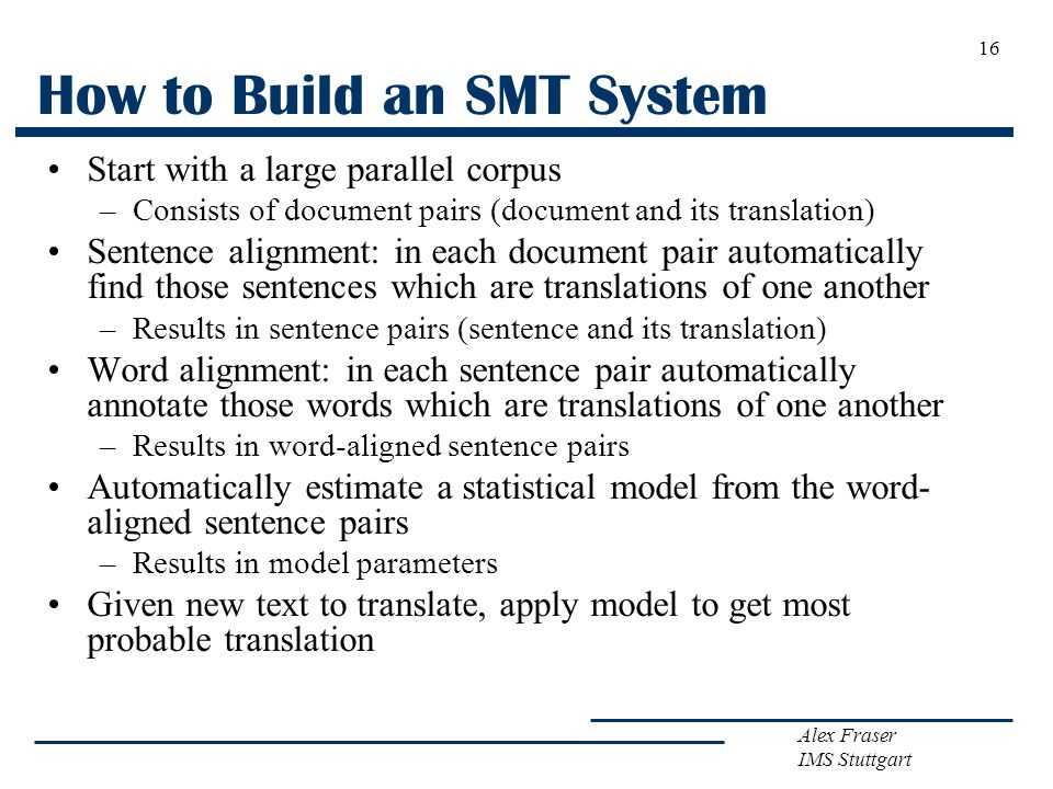 Alex Fraser IMS Stuttgart 16 How to Build an SMT System Start with a large parallel corpus –Consists of document pairs (document and its translation)