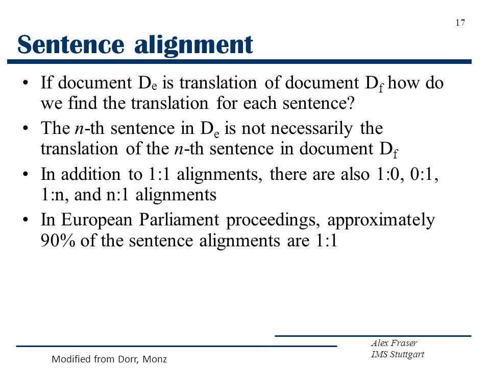 Alex Fraser IMS Stuttgart 17 Sentence alignment If document D e is translation of document D f how do we find the translation for each sentence? The n