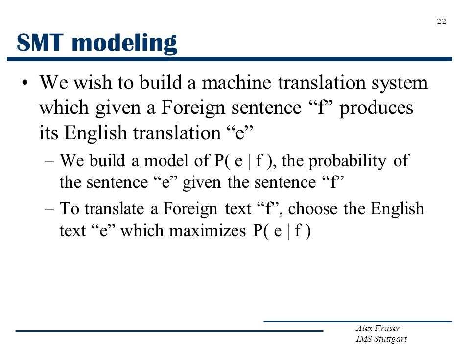 Alex Fraser IMS Stuttgart SMT modeling We wish to build a machine translation system which given a Foreign sentence f produces its English translation e –We build a model of P( e | f ), the probability of the sentence e given the sentence f –To translate a Foreign text f , choose the English text e which maximizes P( e | f ) 22
