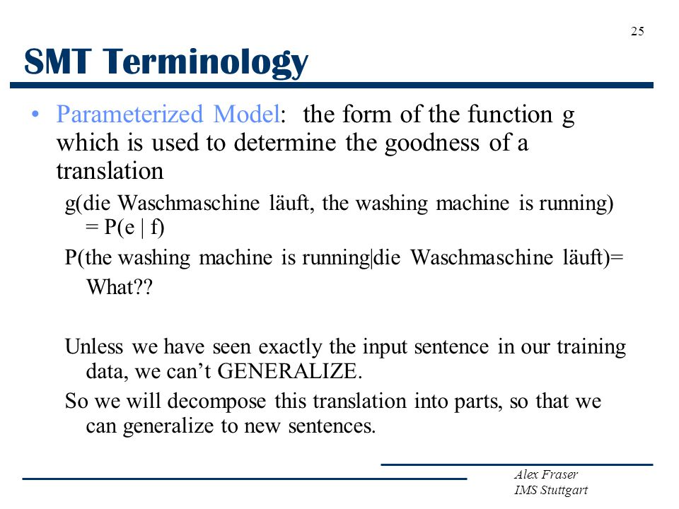 Alex Fraser IMS Stuttgart 25 SMT Terminology Parameterized Model: the form of the function g which is used to determine the goodness of a translation