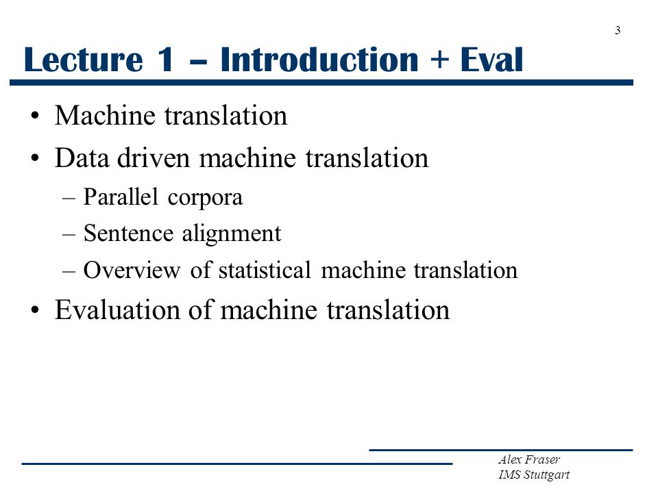 Alex Fraser IMS Stuttgart 3 Lecture 1 – Introduction + Eval Machine translation Data driven machine translation –Parallel corpora –Sentence alignment –Overview of statistical machine translation Evaluation of machine translation