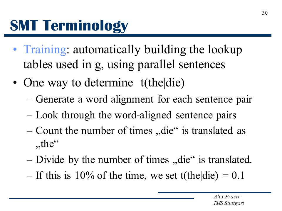 Alex Fraser IMS Stuttgart 30 SMT Terminology Training: automatically building the lookup tables used in g, using parallel sentences One way to determi
