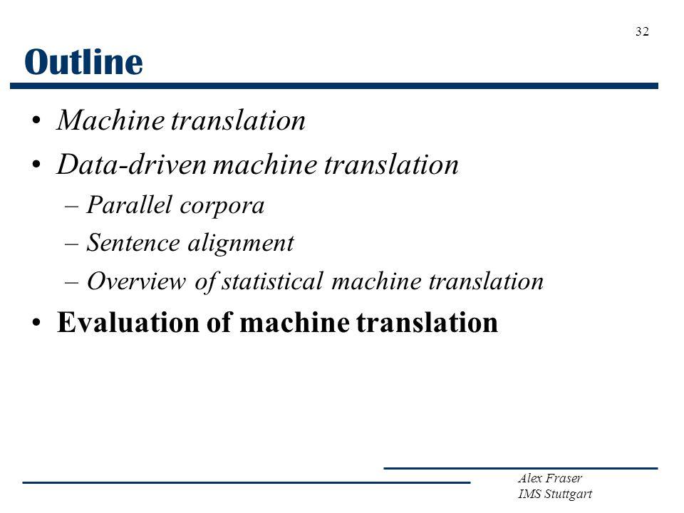 Alex Fraser IMS Stuttgart 32 Outline Machine translation Data-driven machine translation –Parallel corpora –Sentence alignment –Overview of statistica