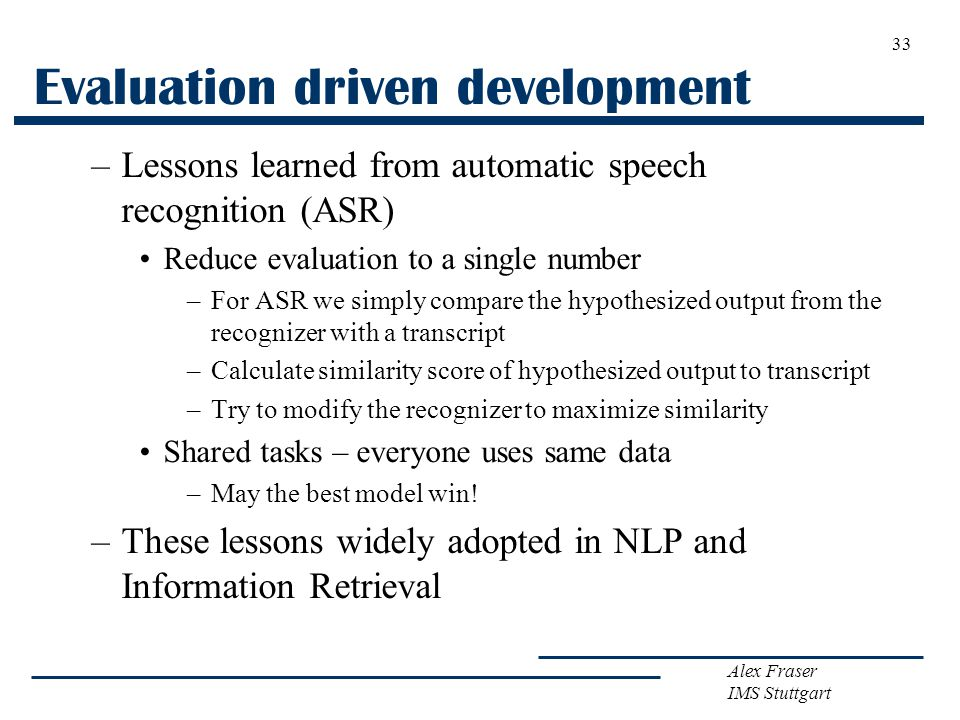 Alex Fraser IMS Stuttgart Evaluation driven development –Lessons learned from automatic speech recognition (ASR) Reduce evaluation to a single number –For ASR we simply compare the hypothesized output from the recognizer with a transcript –Calculate similarity score of hypothesized output to transcript –Try to modify the recognizer to maximize similarity Shared tasks – everyone uses same data –May the best model win.