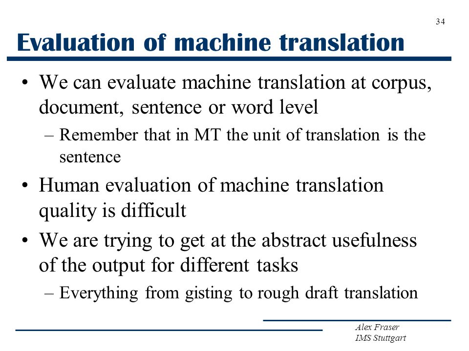 Alex Fraser IMS Stuttgart Evaluation of machine translation We can evaluate machine translation at corpus, document, sentence or word level –Remember that in MT the unit of translation is the sentence Human evaluation of machine translation quality is difficult We are trying to get at the abstract usefulness of the output for different tasks –Everything from gisting to rough draft translation 34