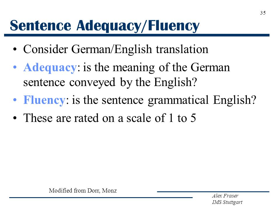 Alex Fraser IMS Stuttgart Sentence Adequacy/Fluency Consider German/English translation Adequacy: is the meaning of the German sentence conveyed by the English.
