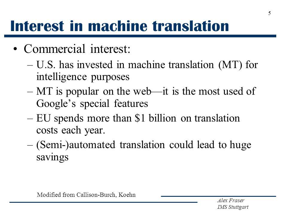 Alex Fraser IMS Stuttgart 5 Interest in machine translation Commercial interest: –U.S. has invested in machine translation (MT) for intelligence purpo