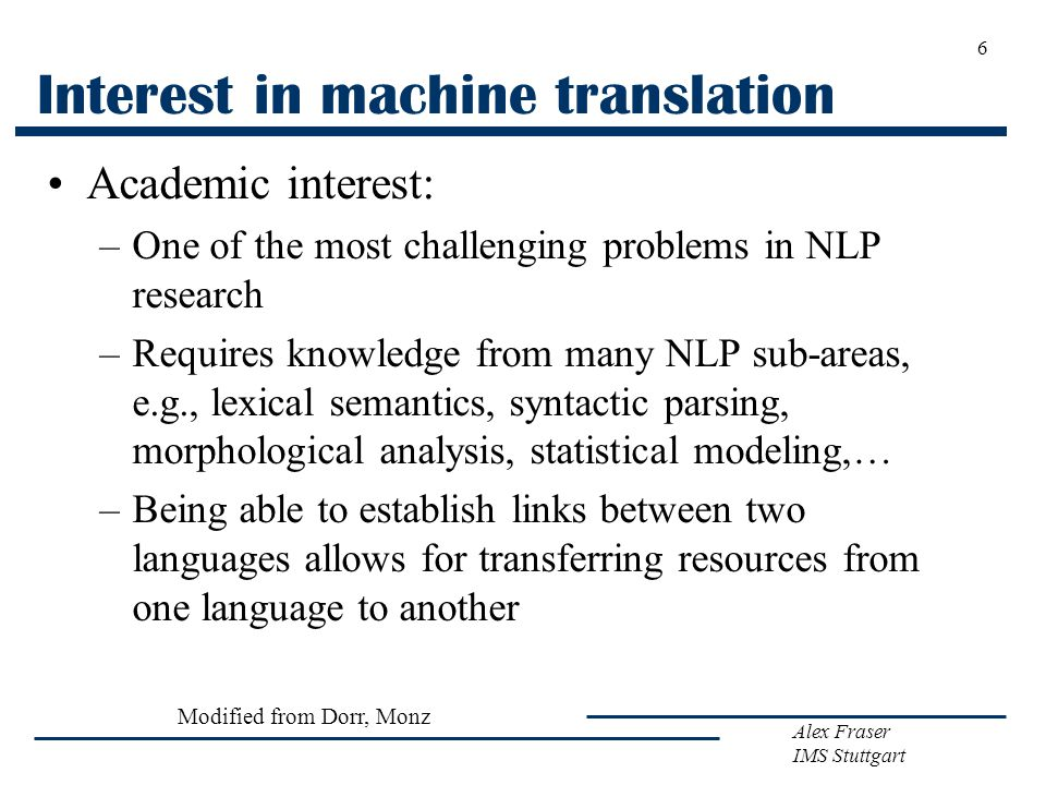 Alex Fraser IMS Stuttgart 6 Interest in machine translation Academic interest: –One of the most challenging problems in NLP research –Requires knowledge from many NLP sub-areas, e.g., lexical semantics, syntactic parsing, morphological analysis, statistical modeling,… –Being able to establish links between two languages allows for transferring resources from one language to another Modified from Dorr, Monz