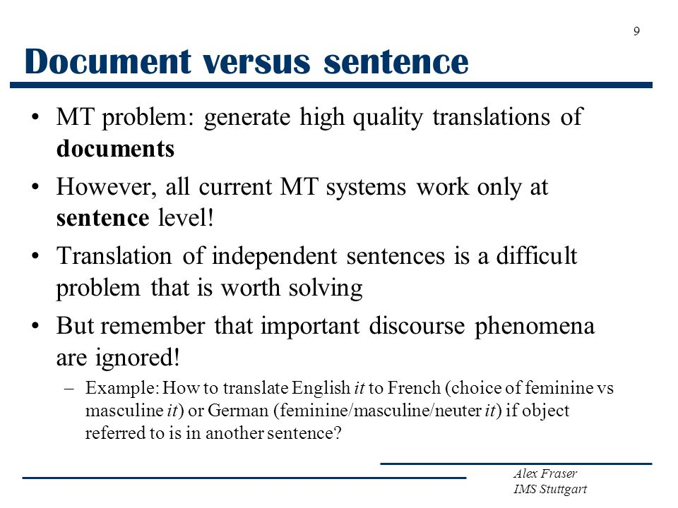 Alex Fraser IMS Stuttgart Document versus sentence MT problem: generate high quality translations of documents However, all current MT systems work only at sentence level.