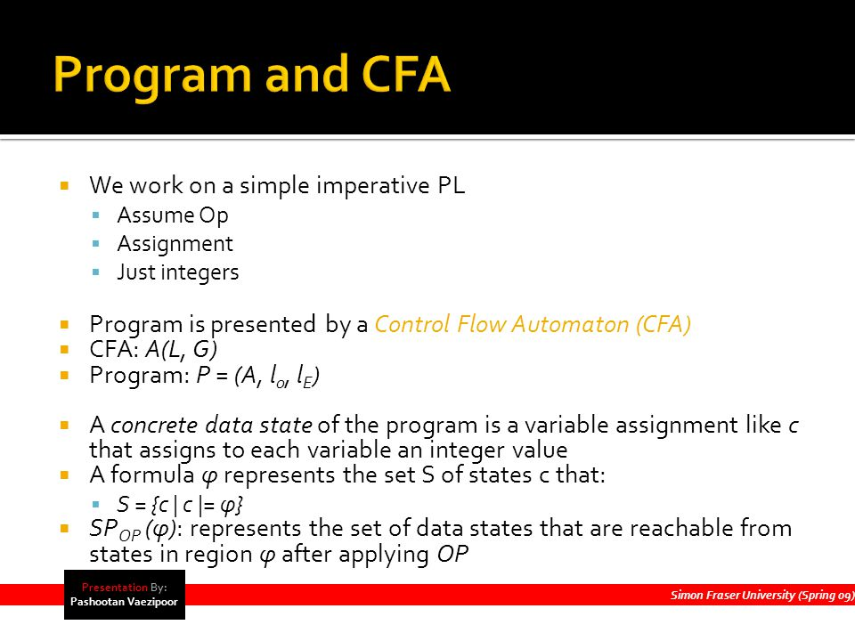  We work on a simple imperative PL  Assume Op  Assignment  Just integers  Program is presented by a Control Flow Automaton (CFA)  CFA: A(L, G)  Program: P = (A, l 0, l E )  A concrete data state of the program is a variable assignment like c that assigns to each variable an integer value  A formula φ represents the set S of states c that:  S = {c | c |= φ}  SP OP (φ): represents the set of data states that are reachable from states in region φ after applying OP Simon Fraser University (Spring 09) Presentation By: Pashootan Vaezipoor