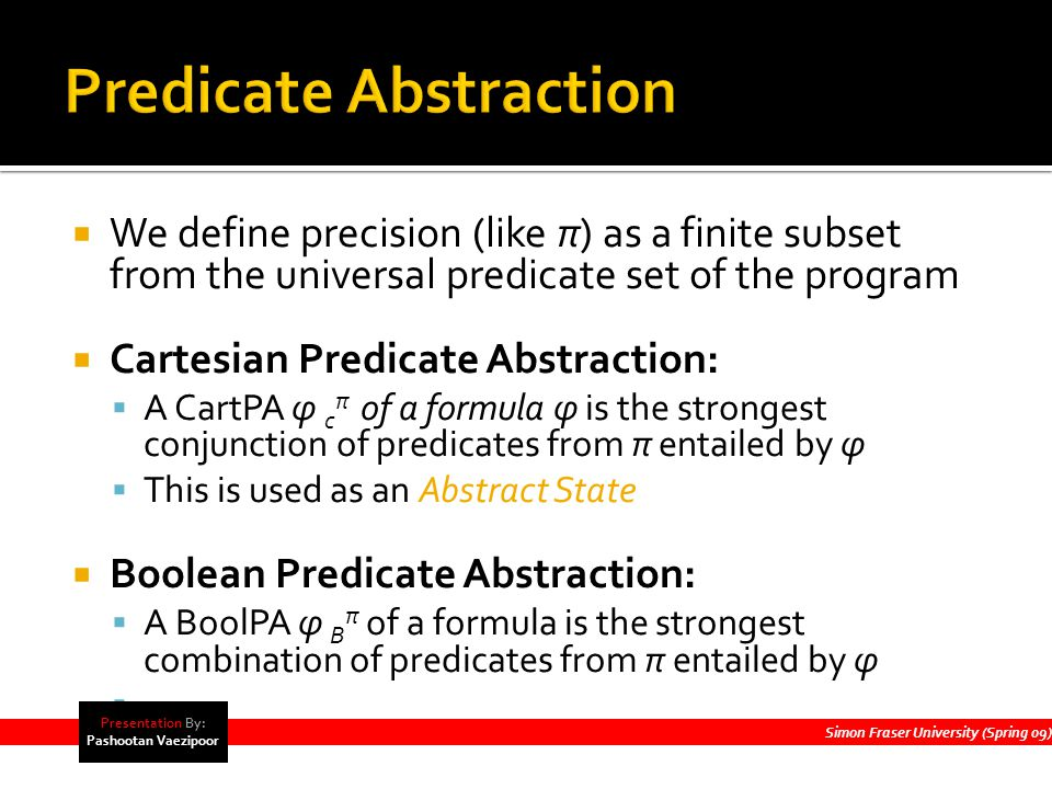  We define precision (like π) as a finite subset from the universal predicate set of the program  Cartesian Predicate Abstraction:  A CartPA φ c π of a formula φ is the strongest conjunction of predicates from π entailed by φ  This is used as an Abstract State  Boolean Predicate Abstraction:  A BoolPA φ B π of a formula is the strongest combination of predicates from π entailed by φ  Simon Fraser University (Spring 09) Presentation By: Pashootan Vaezipoor