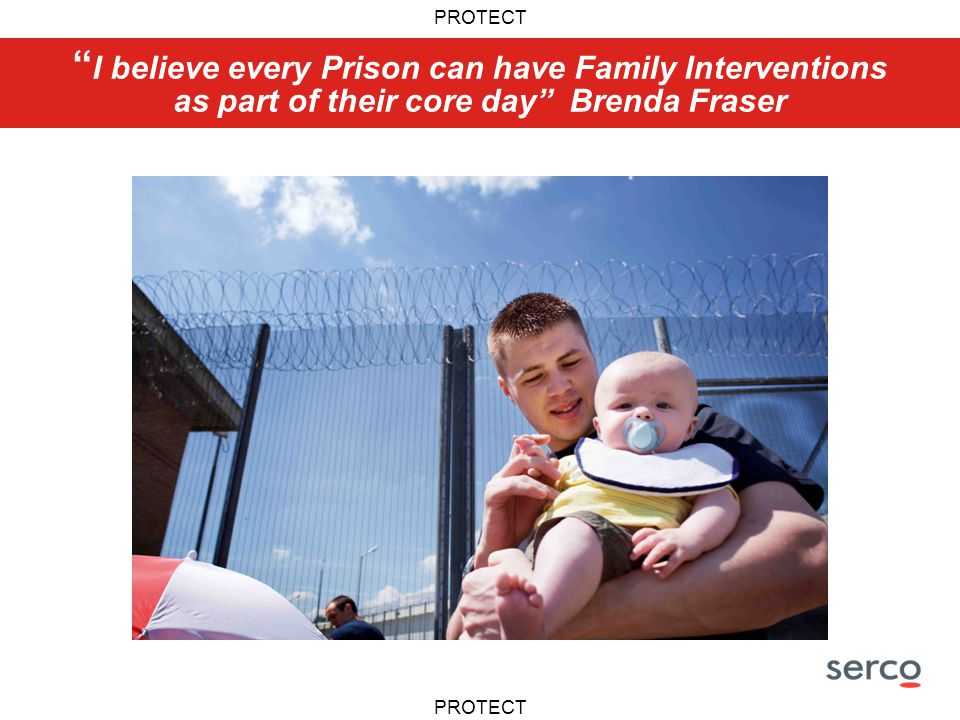 PROTECT I believe every Prison can have Family Interventions as part of their core day Brenda Fraser
