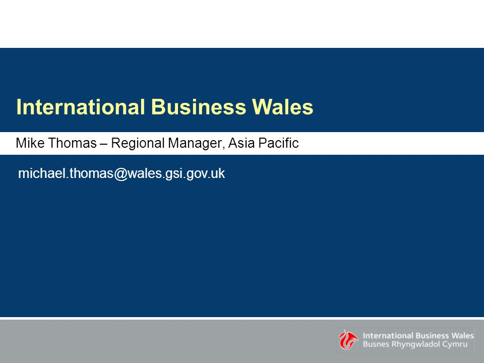 International Business Wales Mike Thomas – Regional Manager, Asia Pacific michael.thomas@wales.gsi.gov.uk