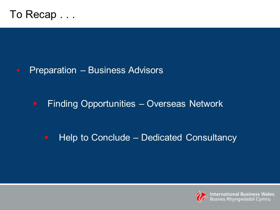 To Recap...  Preparation – Business Advisors  Finding Opportunities – Overseas Network  Help to Conclude – Dedicated Consultancy