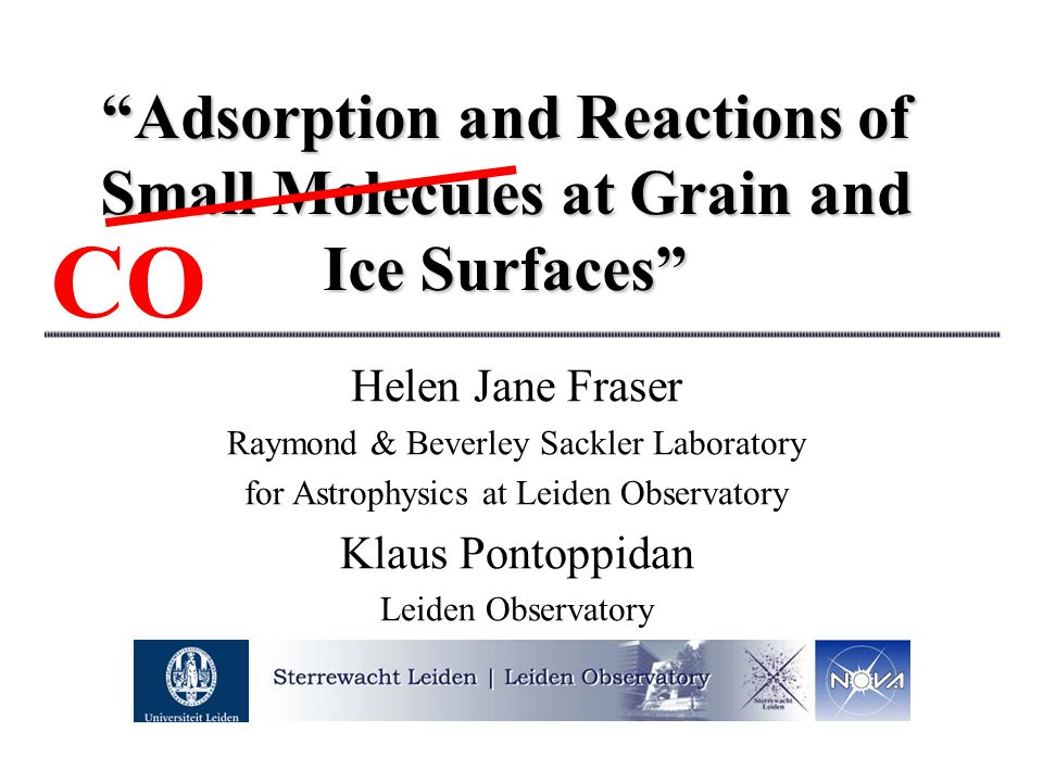 """Adsorption and Reactions of Small Molecules at Grain and Ice Surfaces"" Helen Jane Fraser Raymond & Beverley Sackler Laboratory for Astrophysics at Le"