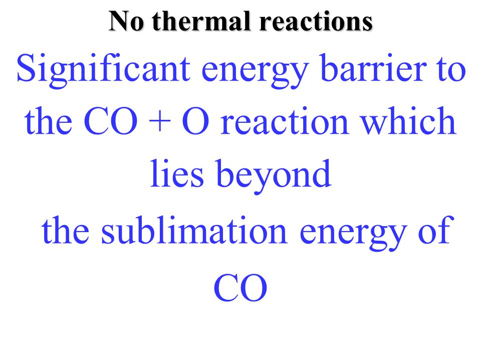 No thermal reactions Fraser, Tielens, van Dishoeck, Ap.J, (2003) in prep Significant energy barrier to the CO + O reaction which lies beyond the sublimation energy of CO