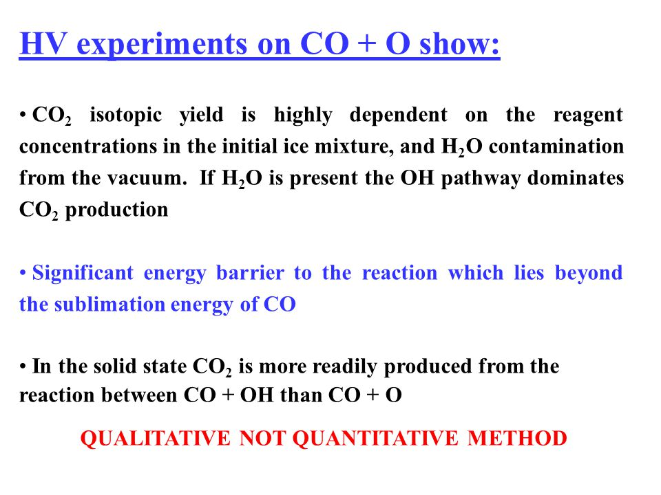 HV experiments on CO + O show: CO 2 isotopic yield is highly dependent on the reagent concentrations in the initial ice mixture, and H 2 O contamination from the vacuum.
