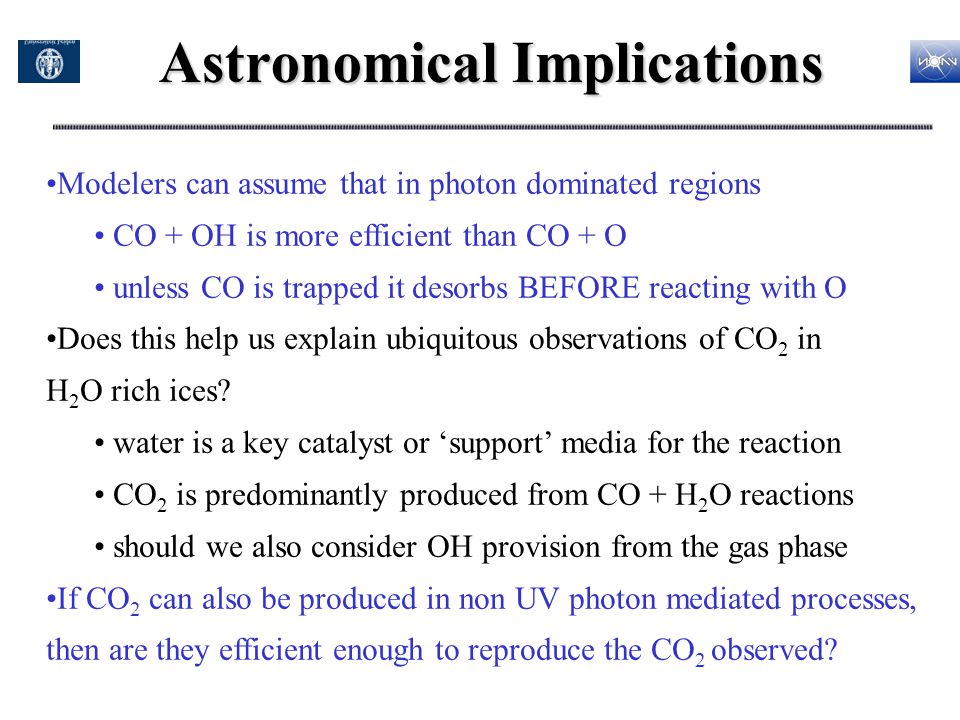Astronomical Implications Modelers can assume that in photon dominated regions CO + OH is more efficient than CO + O unless CO is trapped it desorbs B