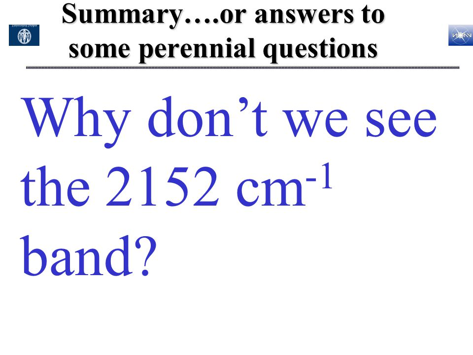 Summary….or answers to some perennial questions Why don't we see the 2152 cm -1 band?