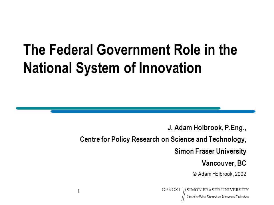 1 CPROST SIMON FRASER UNIVERSITY Centre for Policy Research on Science and Technology The Federal Government Role in the National System of Innovation J.