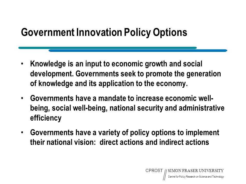CPROST SIMON FRASER UNIVERSITY Centre for Policy Research on Science and Technology Government Innovation Policy Options Knowledge is an input to economic growth and social development.