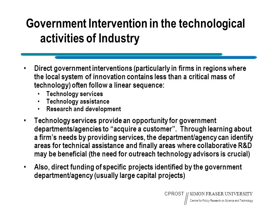 CPROST SIMON FRASER UNIVERSITY Centre for Policy Research on Science and Technology Government Intervention in the technological activities of Industry Direct government interventions (particularly in firms in regions where the local system of innovation contains less than a critical mass of technology) often follow a linear sequence: Technology services Technology assistance Research and development Technology services provide an opportunity for government departments/agencies to acquire a customer .