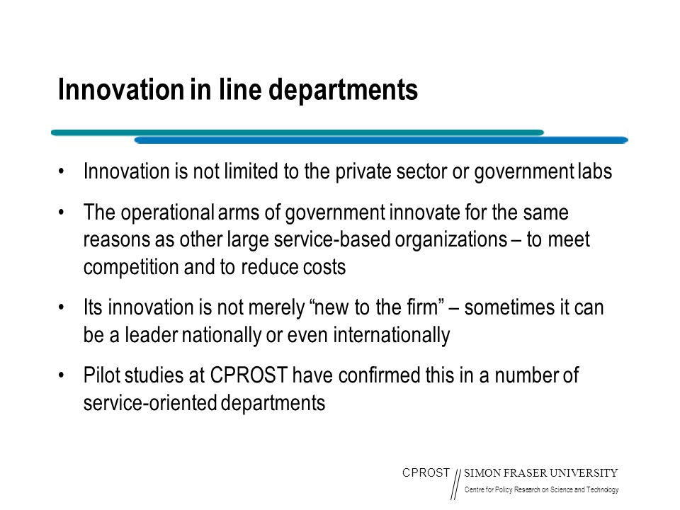 CPROST SIMON FRASER UNIVERSITY Centre for Policy Research on Science and Technology Innovation in line departments Innovation is not limited to the private sector or government labs The operational arms of government innovate for the same reasons as other large service-based organizations – to meet competition and to reduce costs Its innovation is not merely new to the firm – sometimes it can be a leader nationally or even internationally Pilot studies at CPROST have confirmed this in a number of service-oriented departments
