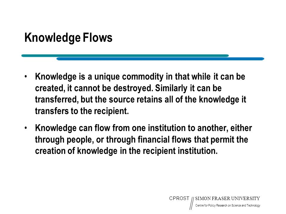 CPROST SIMON FRASER UNIVERSITY Centre for Policy Research on Science and Technology Knowledge Flows Knowledge is a unique commodity in that while it can be created, it cannot be destroyed.