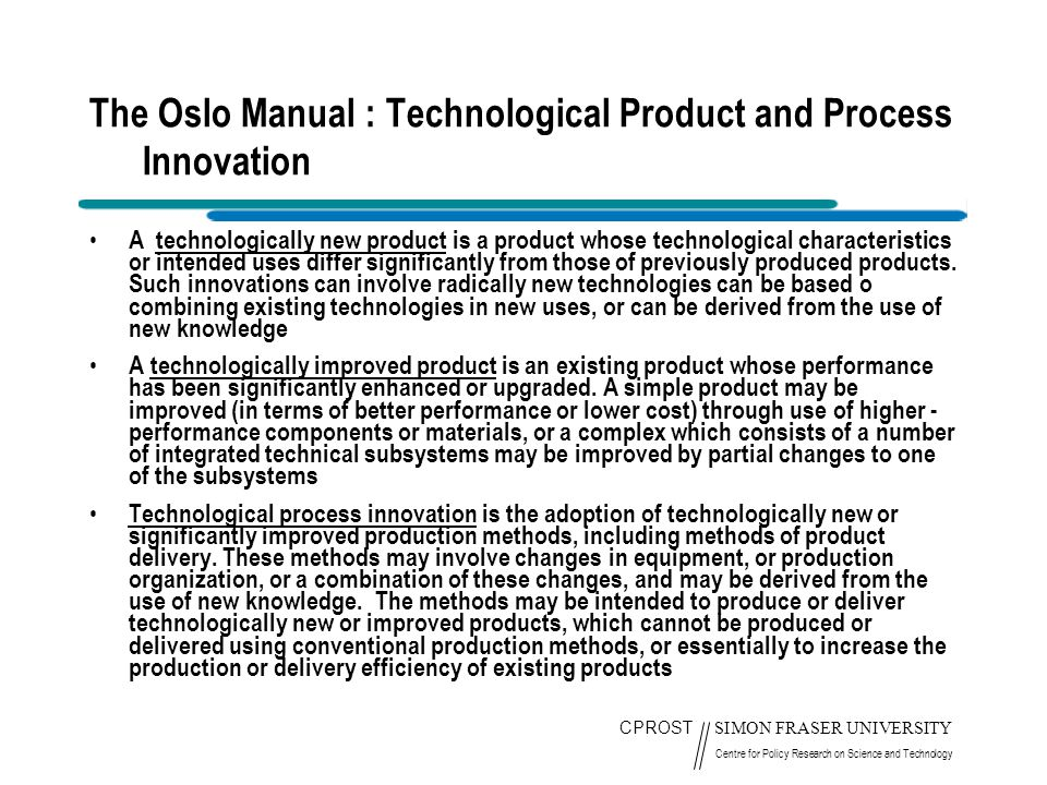 CPROST SIMON FRASER UNIVERSITY Centre for Policy Research on Science and Technology The Oslo Manual : Technological Product and Process Innovation A t
