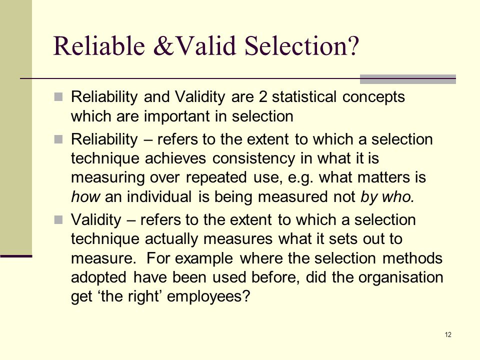 12 Reliable &Valid Selection? Reliability and Validity are 2 statistical concepts which are important in selection Reliability – refers to the extent