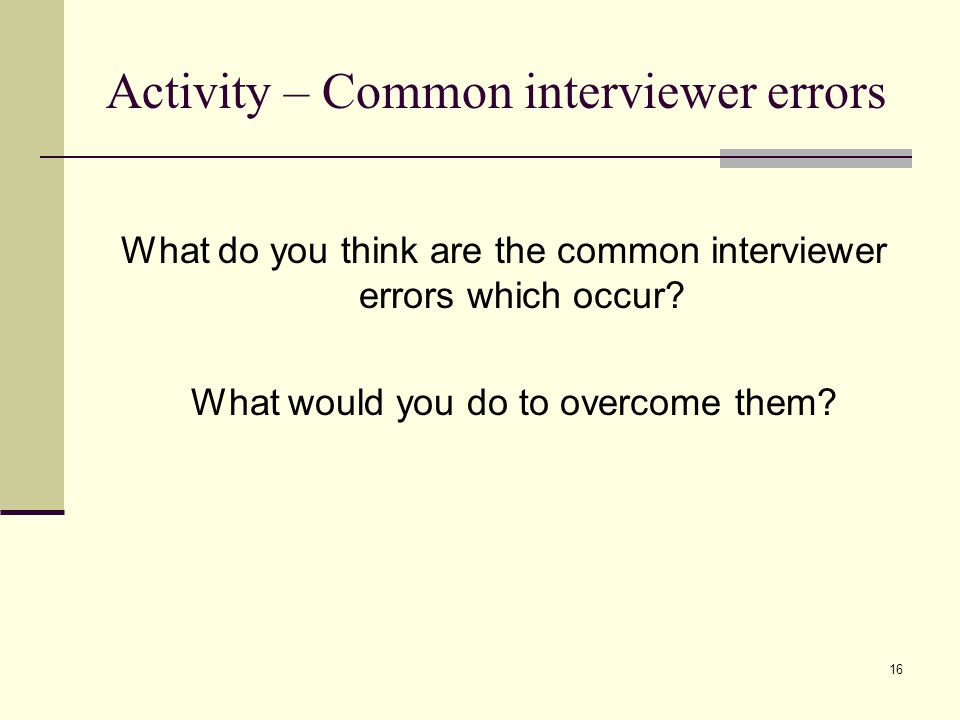 16 Activity – Common interviewer errors What do you think are the common interviewer errors which occur? What would you do to overcome them?