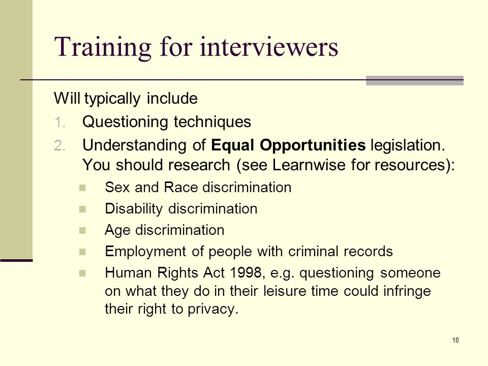 18 Training for interviewers Will typically include 1. Questioning techniques 2. Understanding of Equal Opportunities legislation. You should research