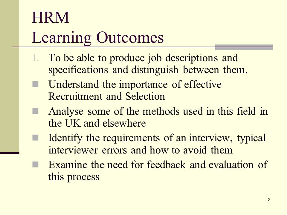 2 HRM Learning Outcomes 1. To be able to produce job descriptions and specifications and distinguish between them. Understand the importance of effect
