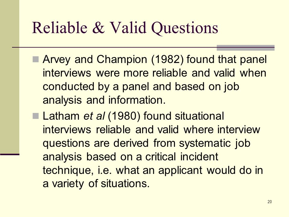20 Reliable & Valid Questions Arvey and Champion (1982) found that panel interviews were more reliable and valid when conducted by a panel and based o