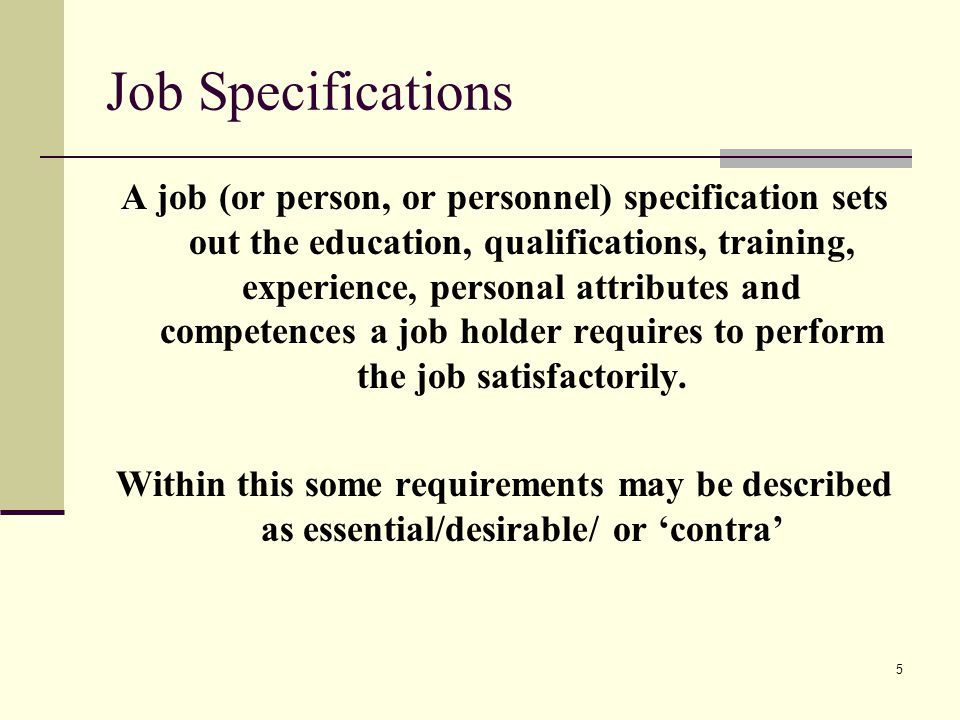 5 Job Specifications A job (or person, or personnel) specification sets out the education, qualifications, training, experience, personal attributes a