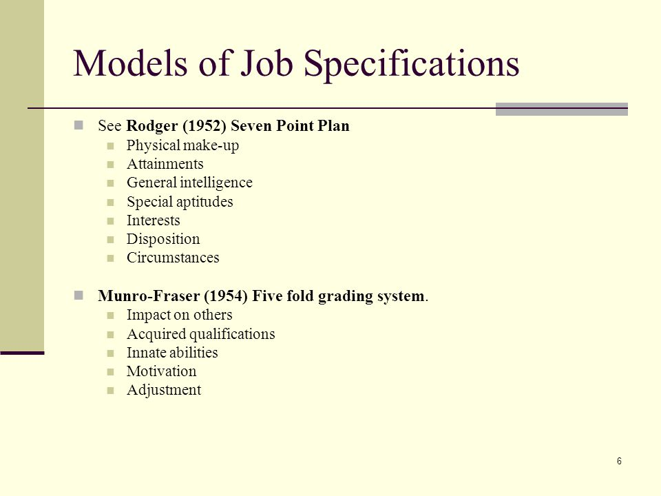 6 Models of Job Specifications See Rodger (1952) Seven Point Plan Physical make-up Attainments General intelligence Special aptitudes Interests Dispos