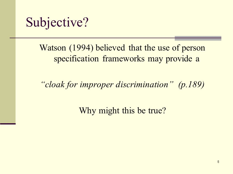 """8 Subjective? Watson (1994) believed that the use of person specification frameworks may provide a """"cloak for improper discrimination"""" (p.189) Why mig"""