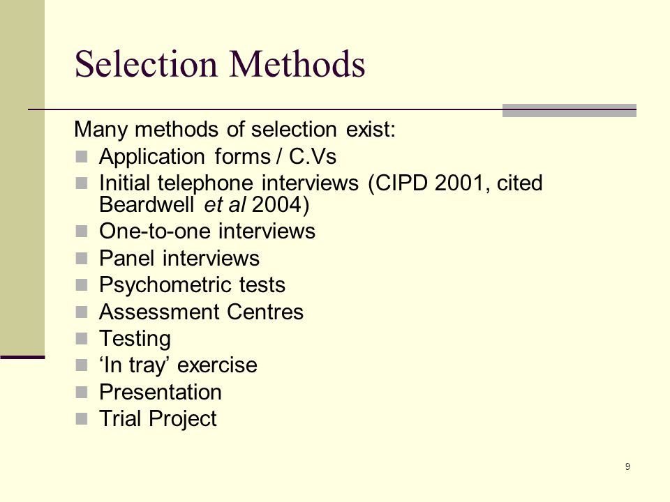 9 Selection Methods Many methods of selection exist: Application forms / C.Vs Initial telephone interviews (CIPD 2001, cited Beardwell et al 2004) One