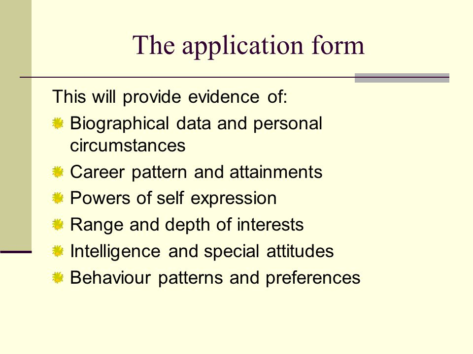 The application form This will provide evidence of: Biographical data and personal circumstances Career pattern and attainments Powers of self expression Range and depth of interests Intelligence and special attitudes Behaviour patterns and preferences
